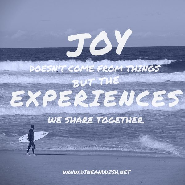 Joy Doesn't Come From Things But The Experiences We Share Together dineanddish.net