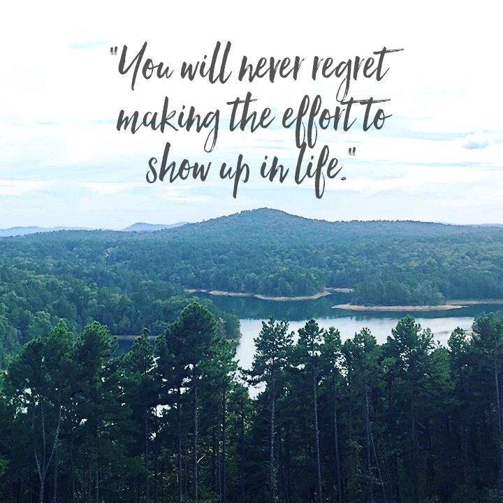 You will never regret making the effort to show up in life.""
